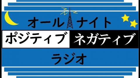 [オールナイト・ポジティブネガティブ・ラジオ]